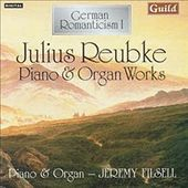 German Romanticism I - Julius Reubke Piano & Organ Works