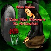 I Take Him Flowers to Arlington